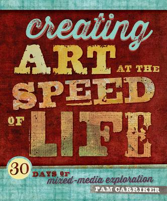 Creating Art at the Speed of Life By Carriker, Pam
